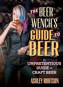 Download ebook The Beer Wench's Guide To Beer: An Unpretentious Guide To Craft Beer