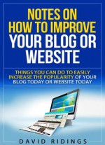 Notes On How To Improve Your Blog Or Website: Things You Can Do Easily To Increase The Popularity Of Your Blog Or Website Today