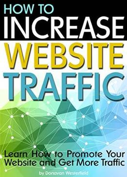 Download ebook How To Increase Website Traffic: Learn How To Promote Your Website & Get More Traffic