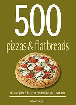 Download ebook 500 Pizzas & Flatbreads: The Only Pizza & Flatbread Compendium You'll Ever Need