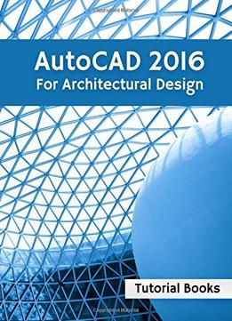 Download ebook Autocad 2016 For Architectural Design: Floor Plans, Elevations, Printing, 3d Architectural Modeling, & Rendering
