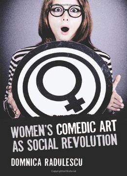 Download Women's Comedic Art As Social Revolution: Five Performers & The Lessons Of Their Subversive Humor
