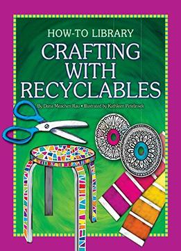 Download Crafting With Recyclables (how-to Library: Crafts)