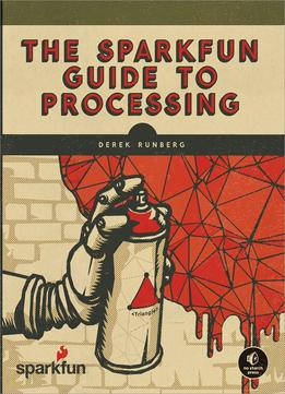 Download ebook The Sparkfun Guide To Processing: Create Interactive Art With Code
