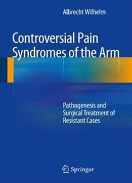 Download Controversial Pain Syndromes Of The Arm: Pathogenesis & Surgical Treatment Of Resistant Cases