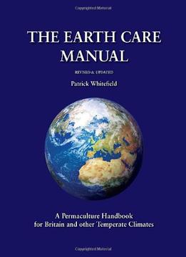 Download ebook The Earth Care Manual: A Permaculture Handbook For Britain & Other Temperate Climates
