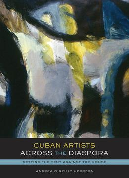 Download Cuban Artists Across The Diaspora: Setting The Tent Against The House