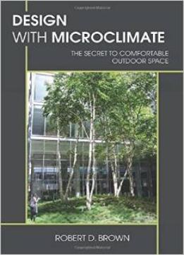 Download Design With Microclimate: The Secret To Comfortable Outdoor Space By Robert D. Brown