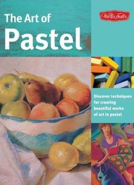 Download The Art Of Pastel: Discover Techniques For Creating Beautiful Works Of Art In Pastel