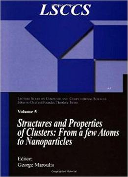 Download Structure & Properties Of Clusters: From A Few Atoms To Nanoparticles