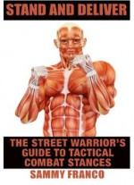 Stand And Deliver: A Street Warrior's Guide To Tactical Combat Stances