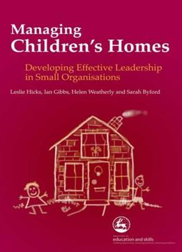 Download ebook Managing Children's Homes: Developing Effective Leadership In Small Organisation