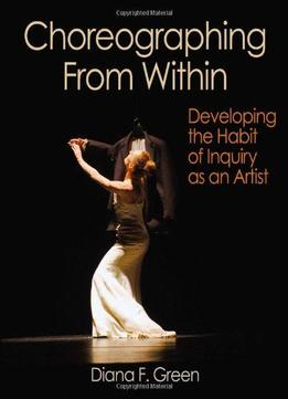 Download Choreographing From Within: Developing The Habit Of Inquiry As An Artist