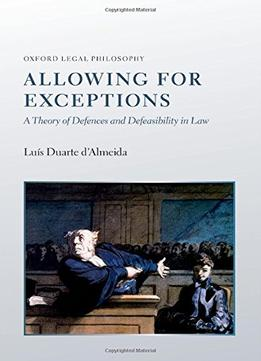 Download ebook Allowing For Exceptions: A Theory Of Defences & Defeasibility In Law