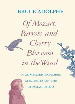 Download Of Mozart, Parrots, Cherry Blossoms In The Wind: A Composer Explores Mysteries Of The Musical Mind