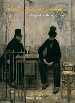Download ebook Realism In The Age Of Impressionism: Painting & The Politics Of Time