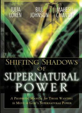 Download Shifting Shadows Of Supernatural Power: A Prophetic Manual For Those Wanting To Move In God's Supernatural Power