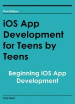 Ios App Development For Teens By Teens: Beginning Ios App Development