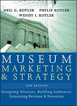Download ebook Museum Marketing & Strategy: Designing Missions, Building Audiences, Generating Revenue & Resources, 2nd Edtion