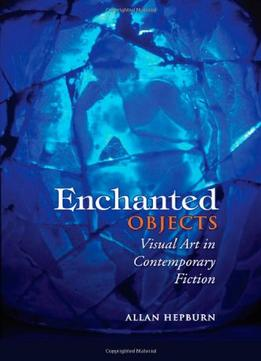 Download Enchanted Objects: Visual Art In Contemporary Fiction