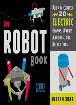 Download ebook The Robot Book: Build & Control 20 Electric Gizmos, Moving Machines, & Hacked Toys