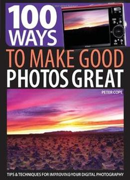 Download ebook 100 Ways To Make Good Photos Great: Tips & Techniques For Improving Your Digital Photography