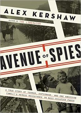 Download ebook Avenue Of Spies: A True Story Of Terror, Espionage, & One American Family's Heroic Resistance In Nazi-occupied Paris