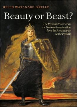 Download Beauty Or Beast?: The Woman Warrior In The German Imagination From The Renaissance To The Present