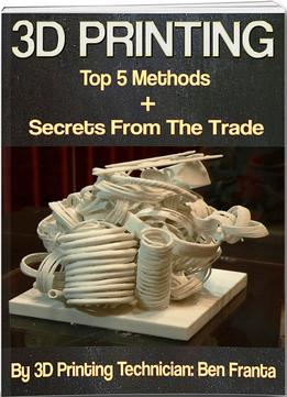 Download ebook 3d Printing – Top 5 Methods + Secrets From The Trade