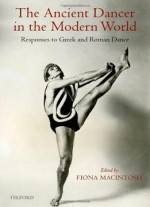 The Ancient Dancer In The Modern World: Responses To Greek And Roman Dance