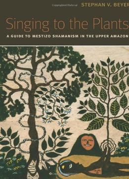 Download ebook Singing To The Plants: A Guide To Mestizo Shamanism In The Upper Amazon
