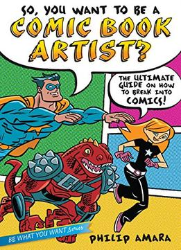 Download ebook So, You Want To Be A Comic Book Artist?