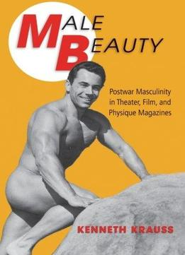 Download Male Beauty: Postwar Masculinity In Theater, Film, & Physique Magazines