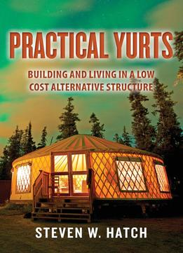 Download Practical Yurts: Building & Living In A Low Cost Alternative Structure