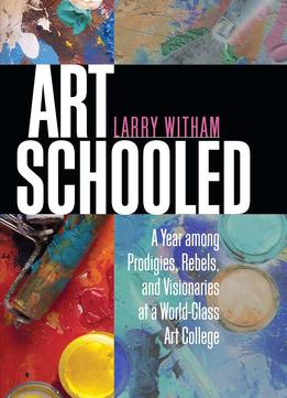 Download Art Schooled: A Year Among Prodigies, Rebels, & Visionaries At A World-class Art College