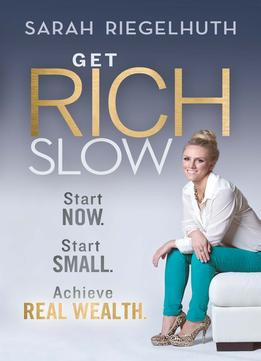 Download ebook Get Rich Slow: Start Now, Start Small To Achieve Real Wealth