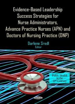 Download Evidence-Based Leadership Success Strategies for Nurse Administrators, Advance Practice Nurses (APN), & Doctors of Nursing Practice (DNP)