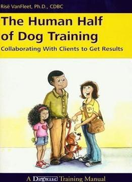 Download The Human Half Of Dog Training: Collaborating With Clients To Get Results