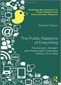 Download ebook The Public Relations Of Everything: The Ancient, Modern & Postmodern Dramatic History Of An Idea
