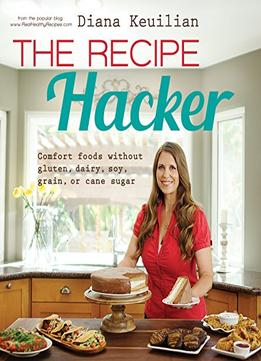 Download ebook The Recipe Hacker: Comfort Foods Without Soy, Dairy, Cane Sugar, Gluten, & Grain