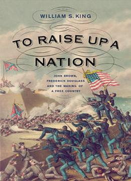 Download To Raise Up A Nation: John Brown, Frederick Douglass, & The Making Of A Free Country