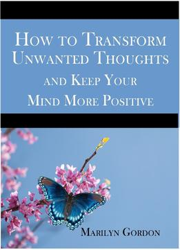 Download ebook How To Transform Unwanted Thoughts & Keep Your Mind More Positive