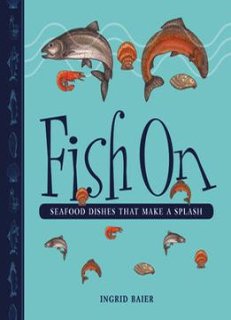 Download ebook Fish On: Seafood Dishes That Make A Splash