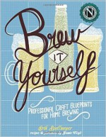 Brew It Yourself : Professional Craft Blueprints For Home Brewing