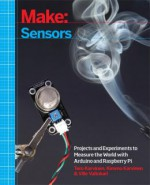 Make: Sensors – Projects and Experiments to Measure the World with Arduino and Raspberry Pi