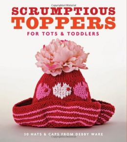Download ebook Scrumptious Toppers for Tots & Toddlers: 30 Hats & Caps from Debby Ware
