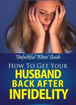 Unfaithful Wives' Guide (How To Get Your Husband Back After Infidelity Book 1)