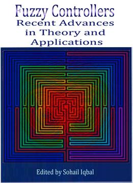 Download Fuzzy Controllers: Recent Advances In Theory & Applications