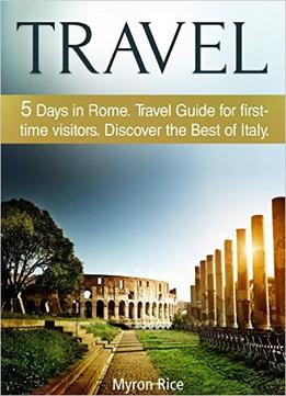 Download Travel: 5 Days In Rome Travel Guide For First-time Visitors. Discover The Best Of Italy