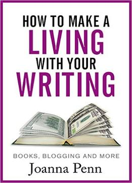 Download ebook How To Make A Living With Your Writing: Books, Blogging & More